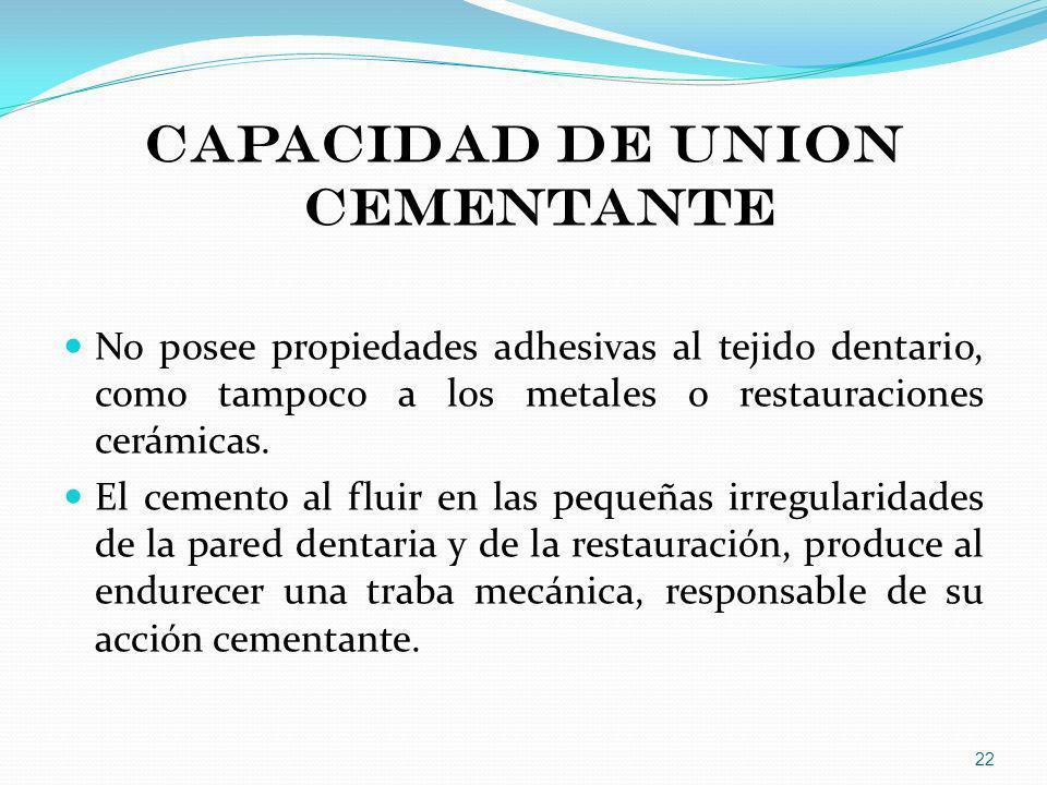 CAPACIDAD DE UNION CEMENTANTE No posee propiedades adhesivas al tejido dentario, como tampoco a los metales o restauraciones cerámicas. El cemento al