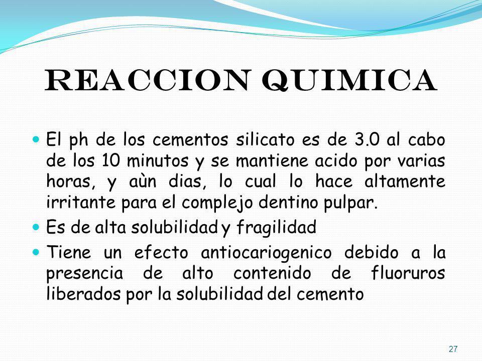 REACCION QUIMICA El ph de los cementos silicato es de 3.0 al cabo de los 10 minutos y se mantiene acido por varias horas, y aùn dias, lo cual lo hace