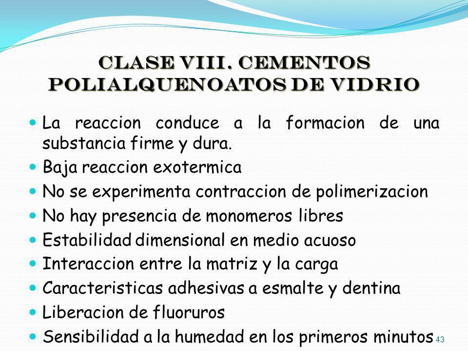 CLASE VIII. CEMENTOS POLIALQUENOATOS DE VIDRIO La reaccion conduce a la formacion de una substancia firme y dura. Baja reaccion exotermica No se exper