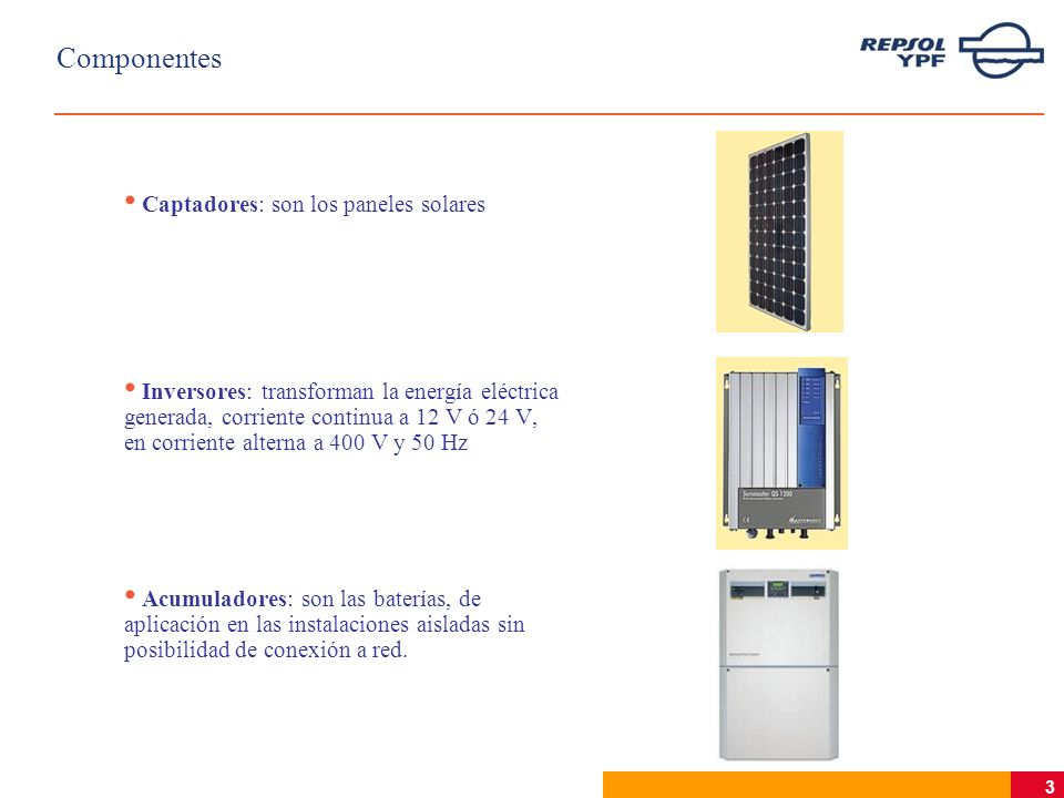 3 Componentes Captadores: son los paneles solares Inversores: transforman la energía eléctrica generada, corriente continua a 12 V ó 24 V, en corriente alterna a 400 V y 50 Hz Acumuladores: son las baterías, de aplicación en las instalaciones aisladas sin posibilidad de conexión a red.
