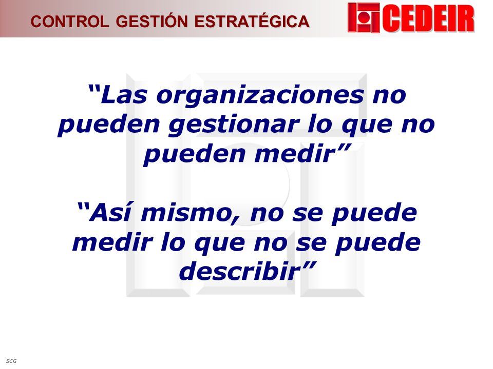 Las organizaciones no pueden gestionar lo que no pueden medir Así mismo, no se puede medir lo que no se puede describir CONTROL GESTIÓN ESTRATÉGICA SC