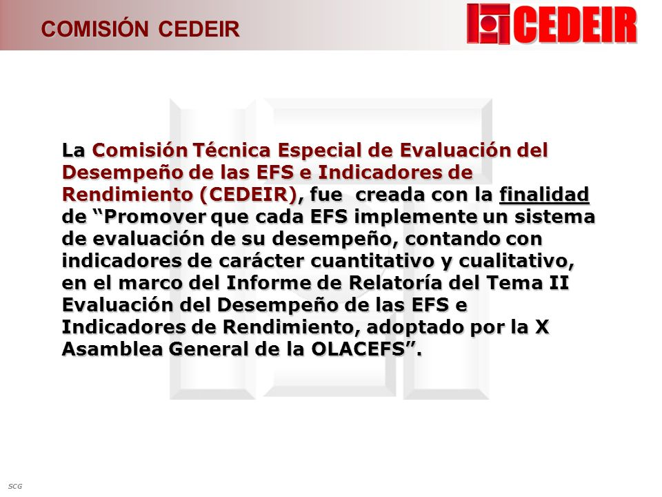 COMISIÓN CEDEIR La Misión de la CEDEIR se centra en Propiciar y promover el desarrollo de la Organización y las EFS miembros, en materia de evaluación del desempeño, gestión estratégica y su control (Art.