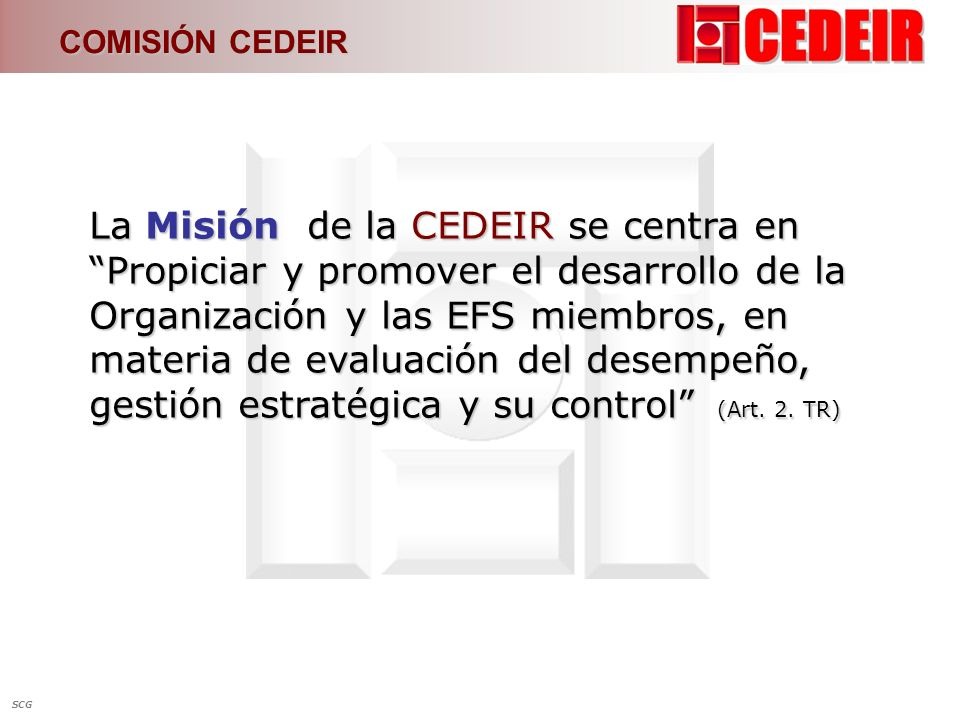 COMISIÓN CEDEIR La Misión de la CEDEIR se centra en Propiciar y promover el desarrollo de la Organización y las EFS miembros, en materia de evaluación