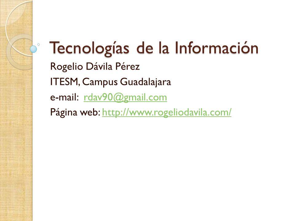 Tecnologías de la Información Rogelio Dávila Pérez ITESM, Campus Guadalajara e-mail: rdav90@gmail.comrdav90@gmail.com Página web: http://www.rogeliodavila.com/http://www.rogeliodavila.com/