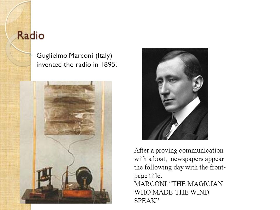 Radio Guglielmo Marconi (Italy) invented the radio in 1895.
