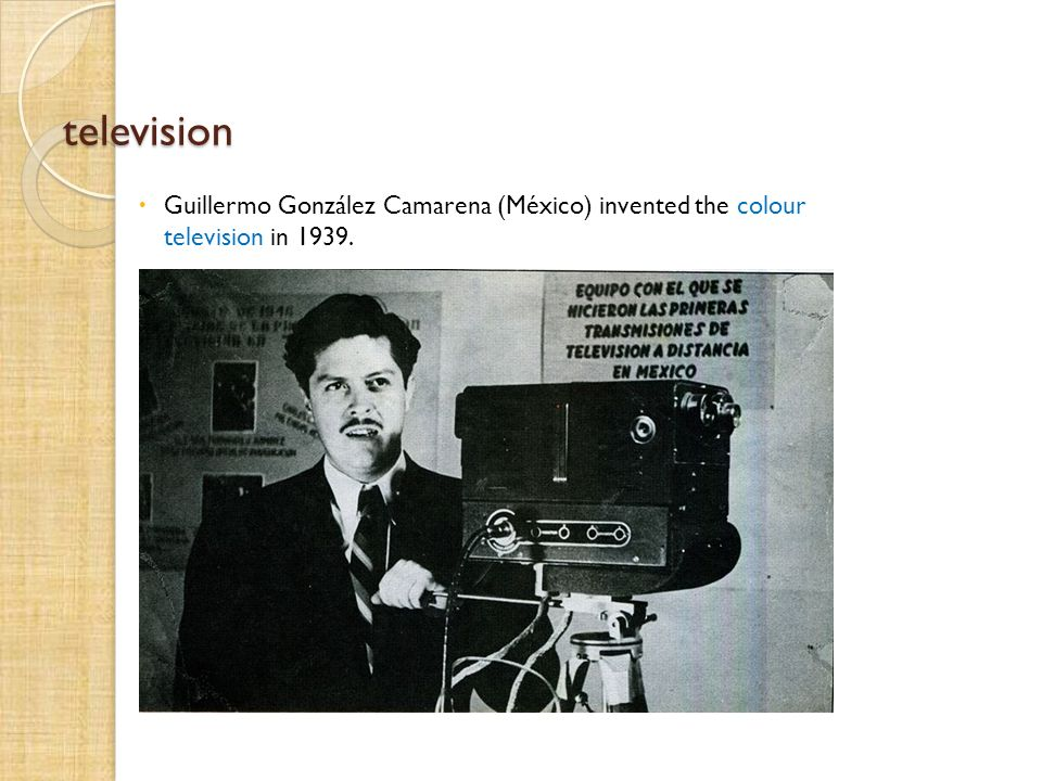 television Guillermo González Camarena (México) invented the colour television in 1939..