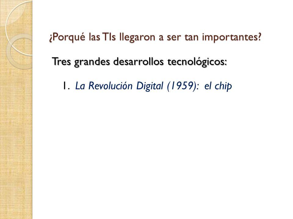 ¿Porqué las TIs llegaron a ser tan importantes? Tres grandes desarrollos tecnológicos: 1. La Revolución Digital (1959): el chip