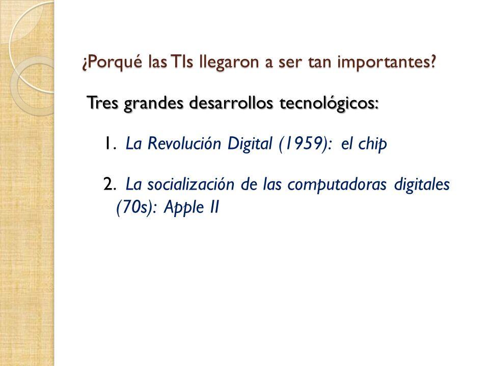 ¿Porqué las TIs llegaron a ser tan importantes. Tres grandes desarrollos tecnológicos: 1.