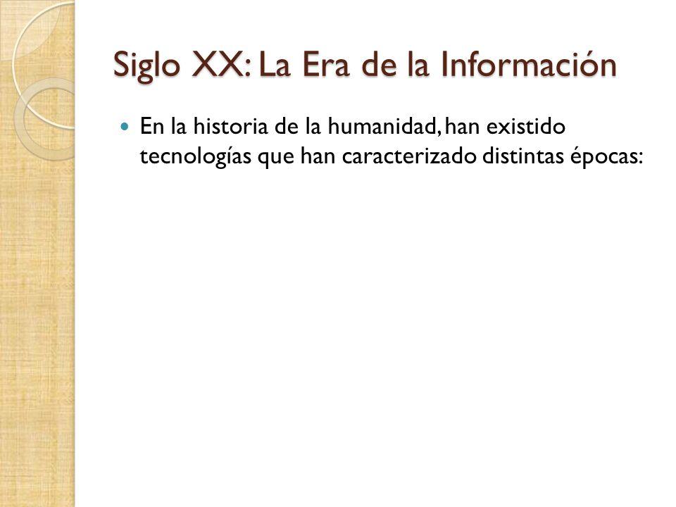 Siglo XX: La Era de la Información En la historia de la humanidad, han existido tecnologías que han caracterizado distintas épocas:
