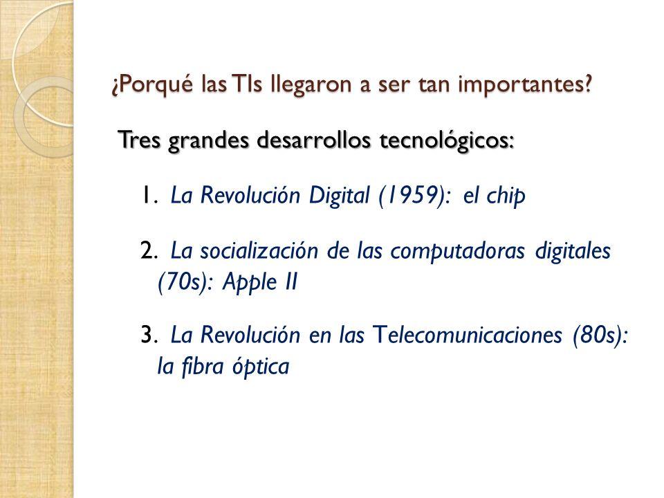 ¿Porqué las TIs llegaron a ser tan importantes? Tres grandes desarrollos tecnológicos: 1. La Revolución Digital (1959): el chip 2. La socialización de