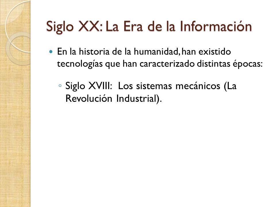 Siglo XX: La Era de la Información En la historia de la humanidad, han existido tecnologías que han caracterizado distintas épocas: Siglo XVIII: Los s