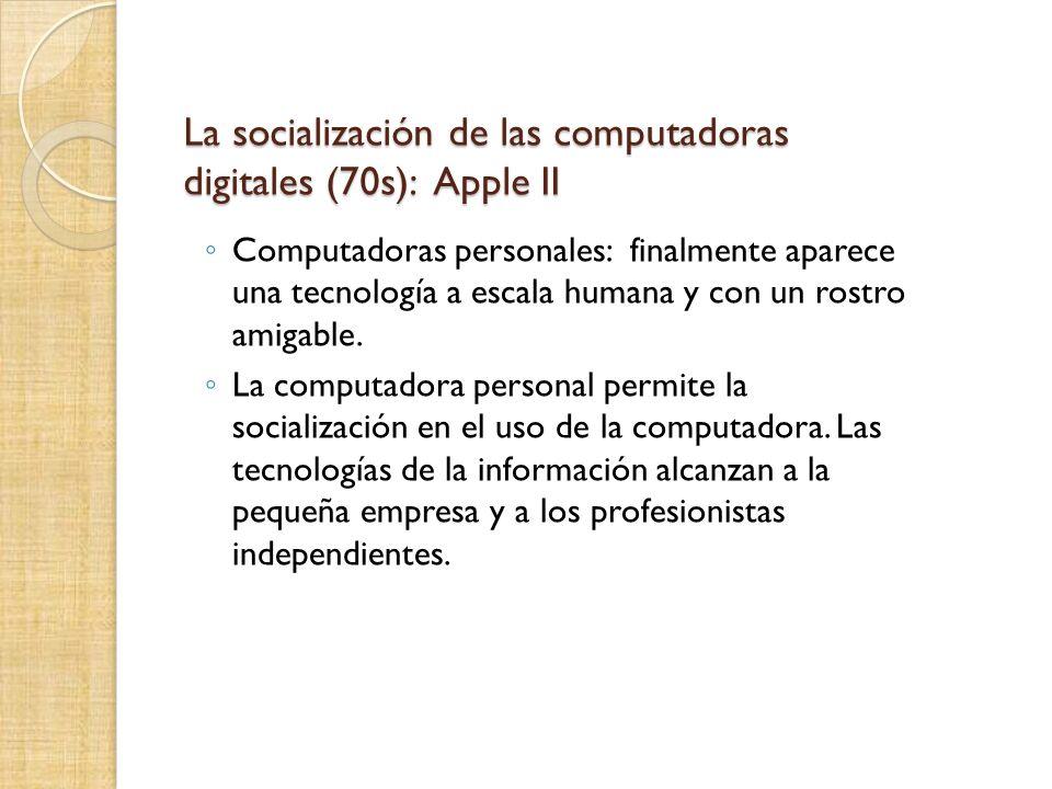 La socialización de las computadoras digitales (70s): Apple II Computadoras personales: finalmente aparece una tecnología a escala humana y con un rostro amigable.
