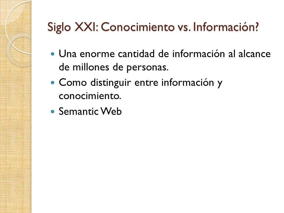 Siglo XXI: Conocimiento vs. Información? Una enorme cantidad de información al alcance de millones de personas. Como distinguir entre información y co