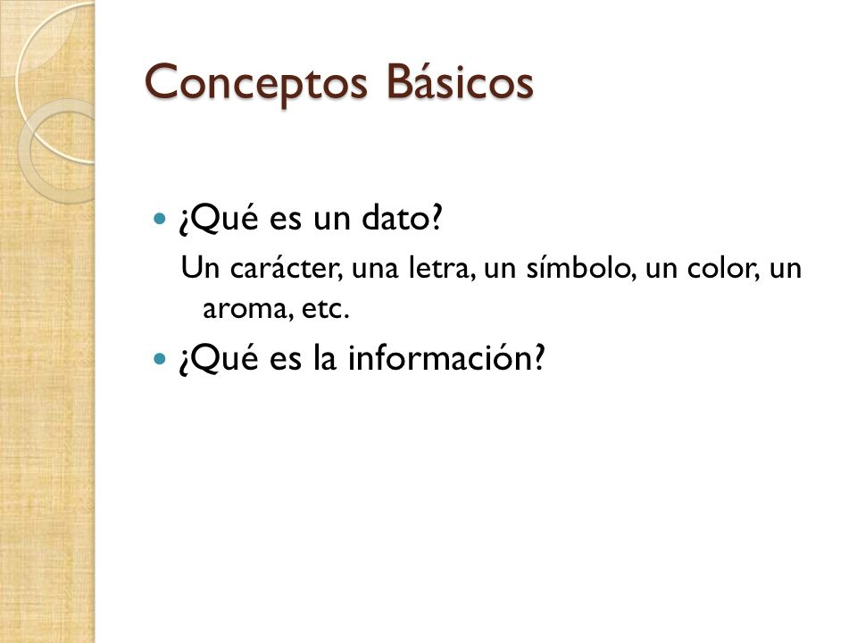 Conceptos Básicos ¿Qué es un dato? Un carácter, una letra, un símbolo, un color, un aroma, etc. ¿Qué es la información?