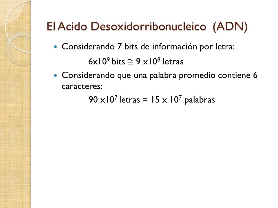El Acido Desoxidorribonucleico (ADN) Considerando 7 bits de información por letra: 6x10 9 bits 9 x10 8 letras Considerando que una palabra promedio contiene 6 caracteres: 90 x10 7 letras = 15 x 10 7 palabras