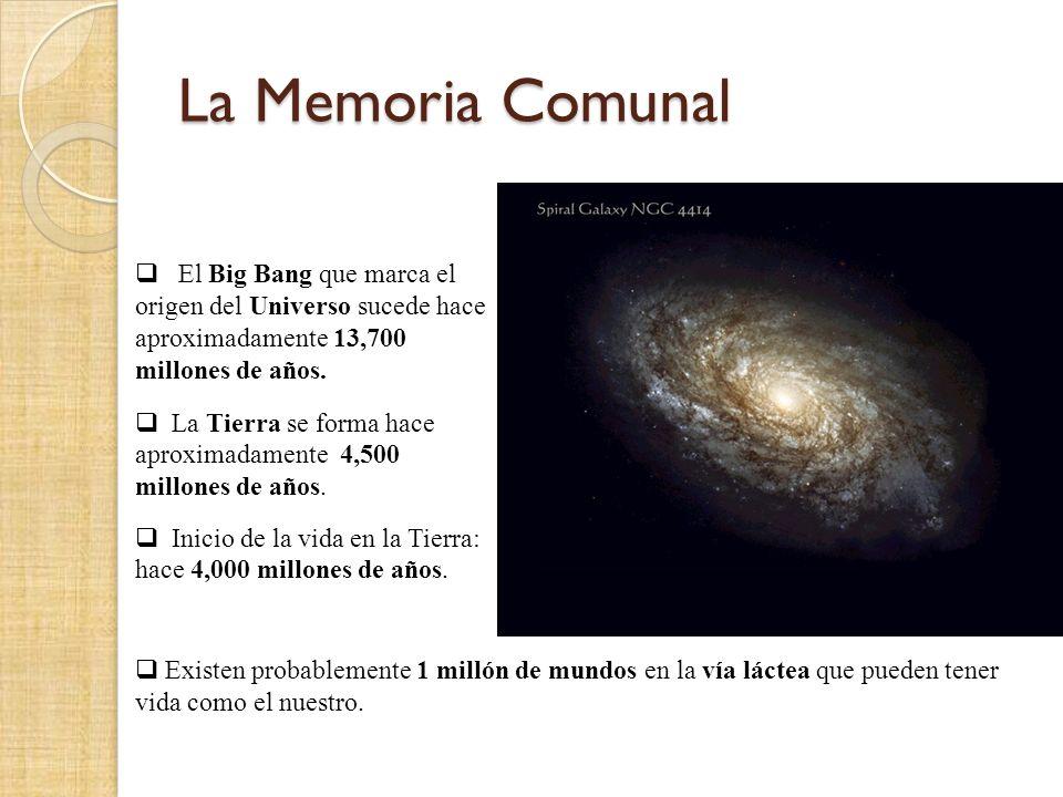 La Memoria Comunal El Big Bang que marca el origen del Universo sucede hace aproximadamente 13,700 millones de años. La Tierra se forma hace aproximad