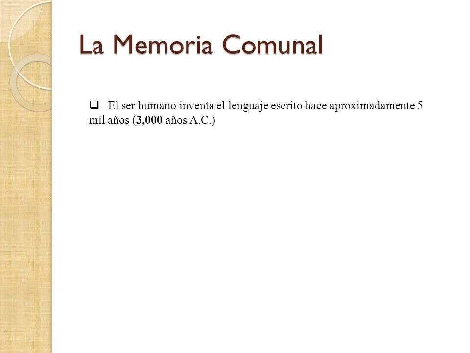 La Memoria Comunal El ser humano inventa el lenguaje escrito hace aproximadamente 5 mil años (3,000 años A.C.)