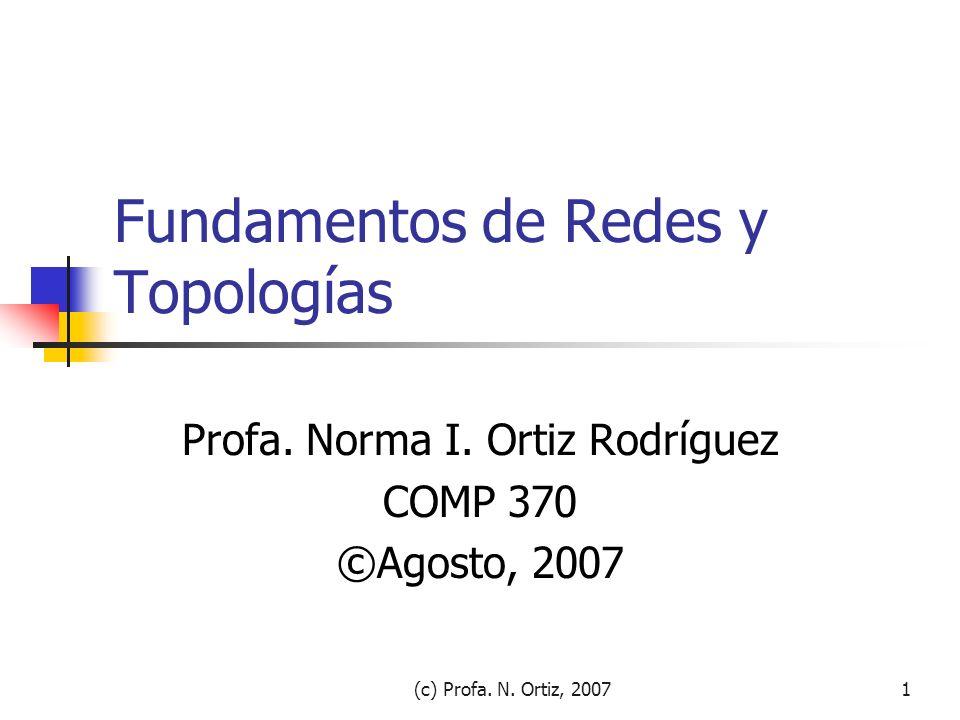 (c) Profa. N. Ortiz, 20071 Fundamentos de Redes y Topologías Profa. Norma I. Ortiz Rodríguez COMP 370 ©Agosto, 2007