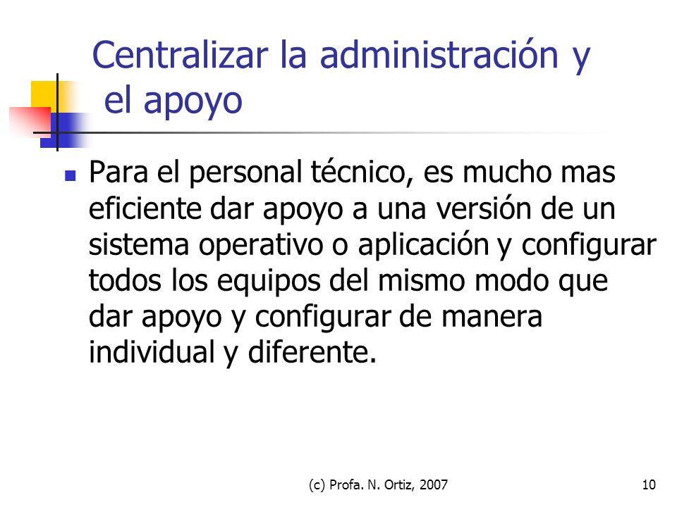 (c) Profa. N. Ortiz, 200710 Centralizar la administración y el apoyo Para el personal técnico, es mucho mas eficiente dar apoyo a una versión de un si