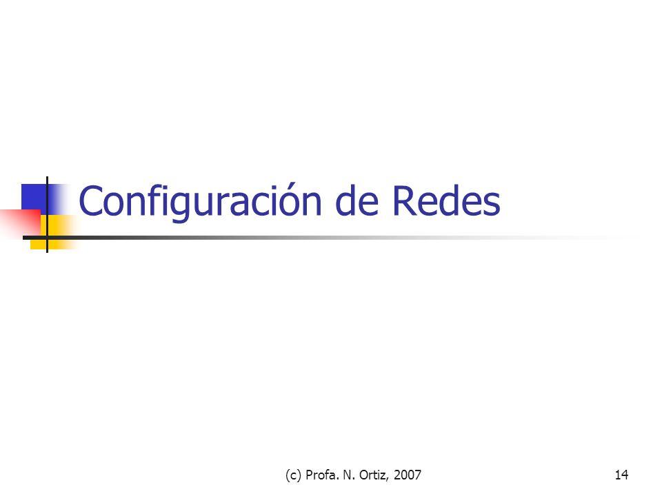 (c) Profa. N. Ortiz, 200714 Configuración de Redes
