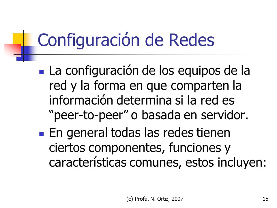 (c) Profa. N. Ortiz, 200715 Configuración de Redes La configuración de los equipos de la red y la forma en que comparten la información determina si l