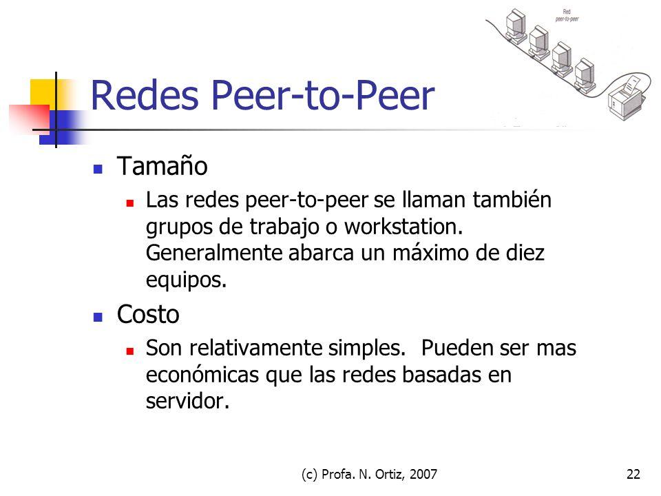 (c) Profa. N. Ortiz, 200722 Redes Peer-to-Peer Tamaño Las redes peer-to-peer se llaman también grupos de trabajo o workstation. Generalmente abarca un