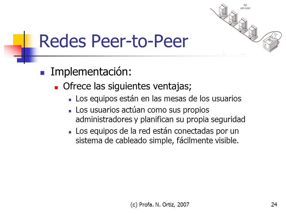 (c) Profa. N. Ortiz, 200724 Redes Peer-to-Peer Implementación: Ofrece las siguientes ventajas; Los equipos están en las mesas de los usuarios Los usua