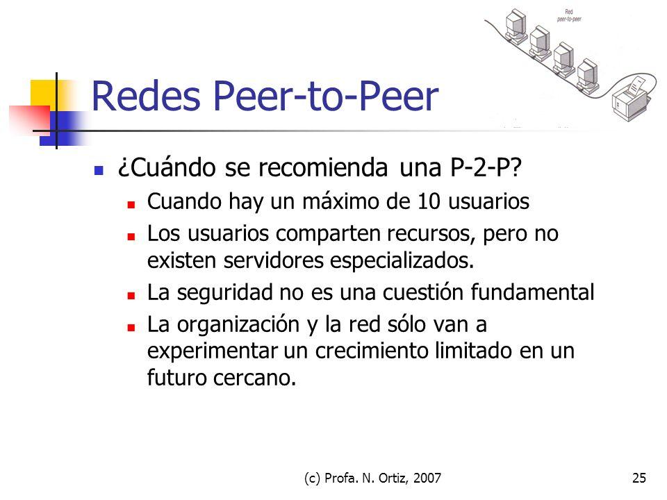 (c) Profa. N. Ortiz, 200725 Redes Peer-to-Peer ¿Cuándo se recomienda una P-2-P? Cuando hay un máximo de 10 usuarios Los usuarios comparten recursos, p