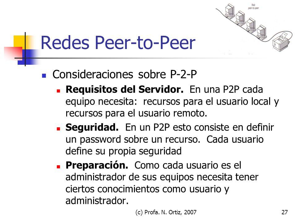 (c) Profa. N. Ortiz, 200727 Redes Peer-to-Peer Consideraciones sobre P-2-P Requisitos del Servidor. En una P2P cada equipo necesita: recursos para el