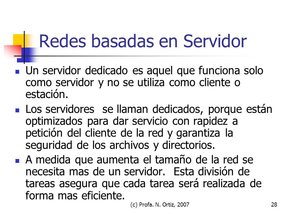(c) Profa. N. Ortiz, 200728 Redes basadas en Servidor Un servidor dedicado es aquel que funciona solo como servidor y no se utiliza como cliente o est