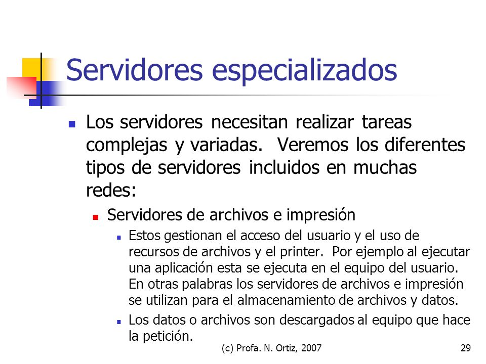 (c) Profa. N. Ortiz, 200729 Servidores especializados Los servidores necesitan realizar tareas complejas y variadas. Veremos los diferentes tipos de s