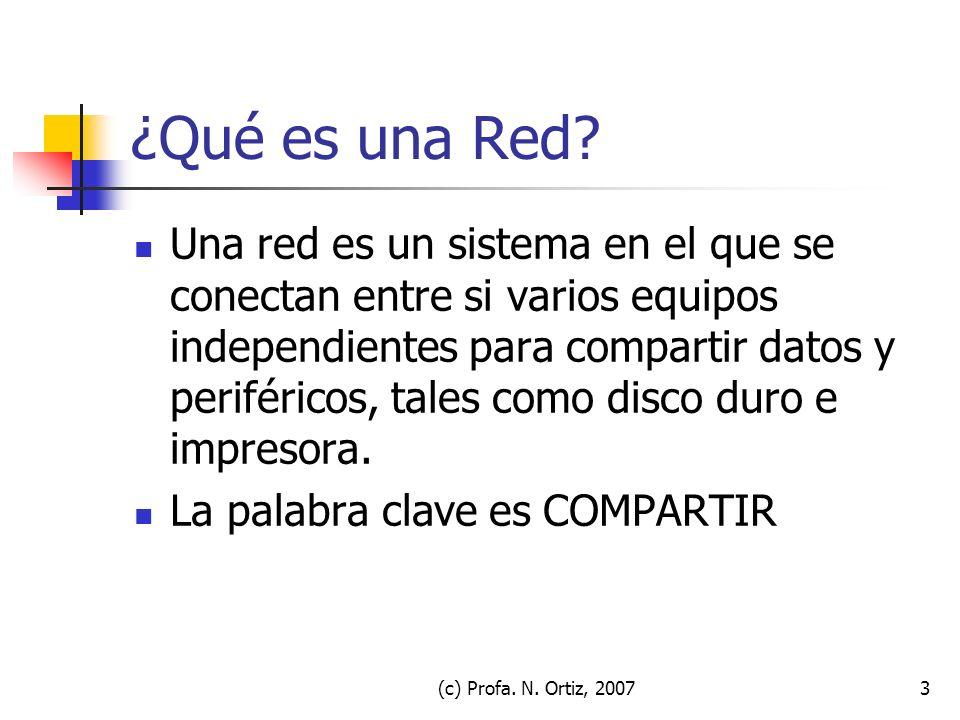 (c) Profa. N. Ortiz, 20073 ¿Qué es una Red? Una red es un sistema en el que se conectan entre si varios equipos independientes para compartir datos y