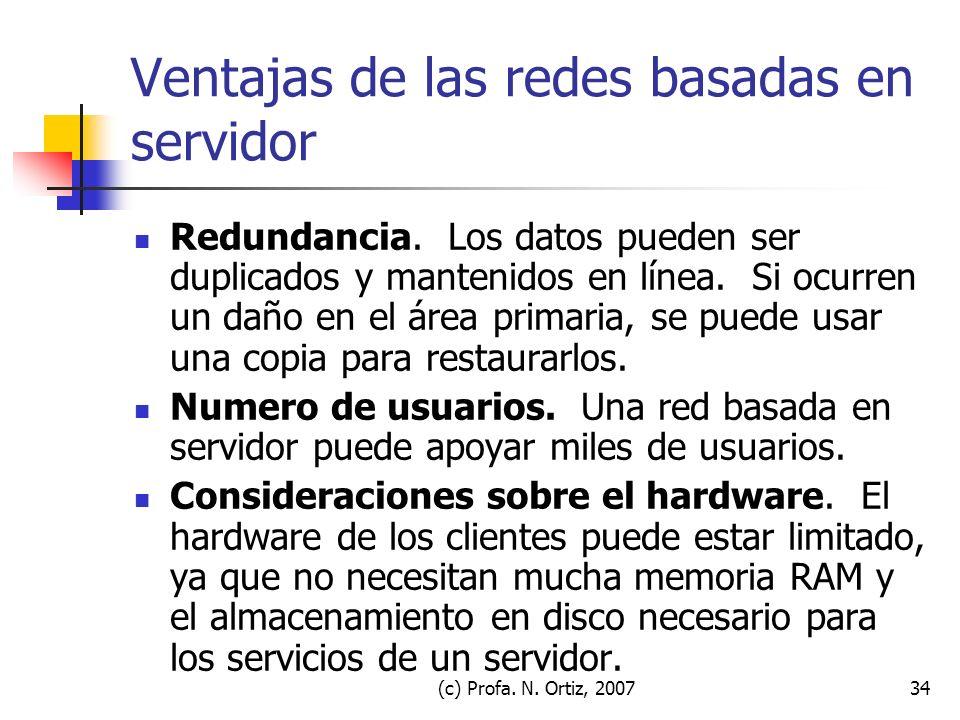 (c) Profa. N. Ortiz, 200734 Ventajas de las redes basadas en servidor Redundancia. Los datos pueden ser duplicados y mantenidos en línea. Si ocurren u