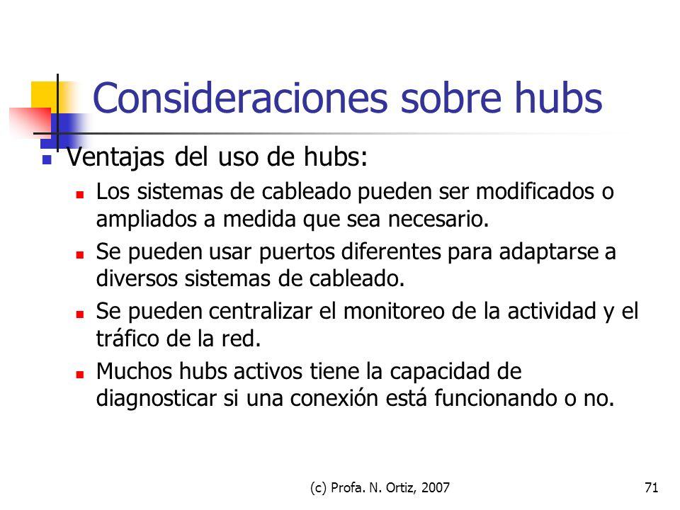 (c) Profa. N. Ortiz, 200771 Consideraciones sobre hubs Ventajas del uso de hubs: Los sistemas de cableado pueden ser modificados o ampliados a medida