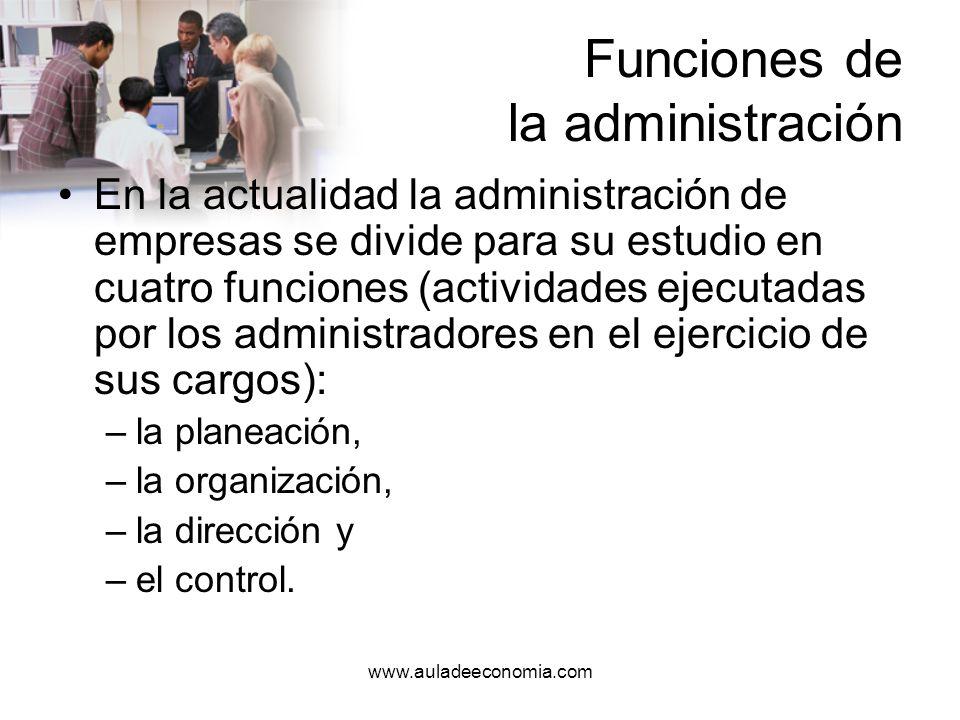 www.auladeeconomia.com Funciones de la administración Henry Fayol, estableció en su teoría cinco funciones administrativas: –la planeación, –la organización, –la coordinación, –la dirección y –el control.