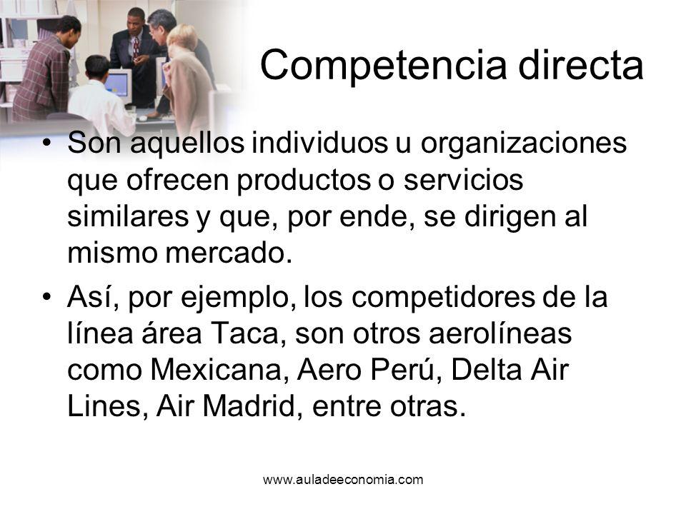 www.auladeeconomia.com Competencia indirecta Son aquellos individuos u organizaciones que ofrecen productos o servicios que, aun cuando no son similares, si cubren la misma necesidad.