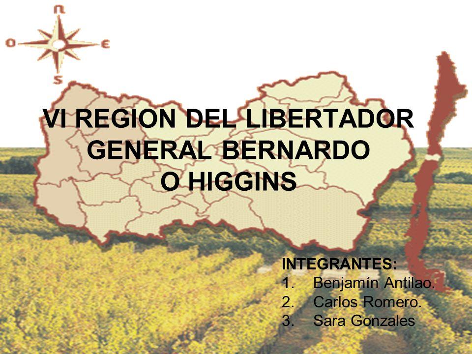 VI REGION DEL LIBERTADOR GENERAL BERNARDO O HIGGINS INTEGRANTES: 1.Benjamín Antilao. 2.Carlos Romero. 3.Sara Gonzales
