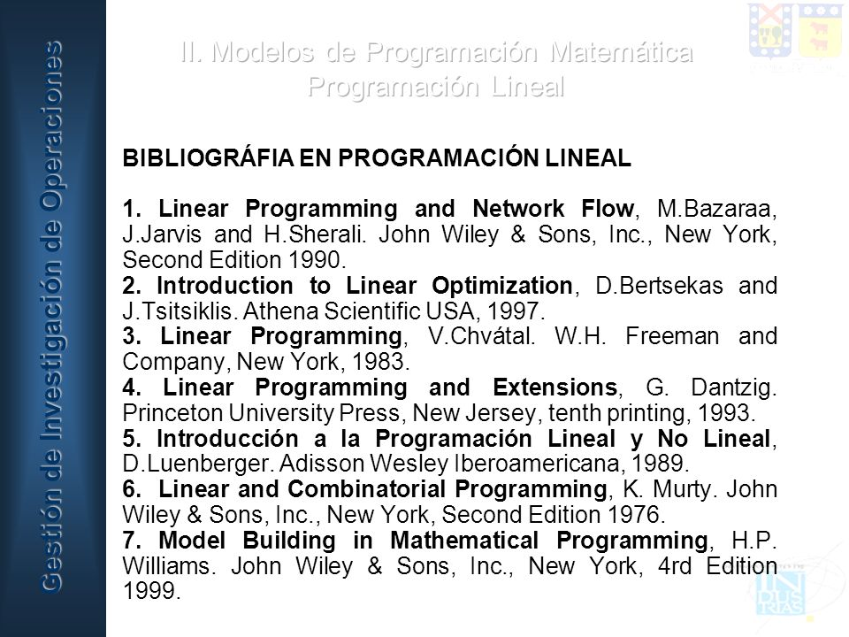 BIBLIOGRÁFIA EN PROGRAMACIÓN LINEAL 1. Linear Programming and Network Flow, M.Bazaraa, J.Jarvis and H.Sherali. John Wiley & Sons, Inc., New York, Seco