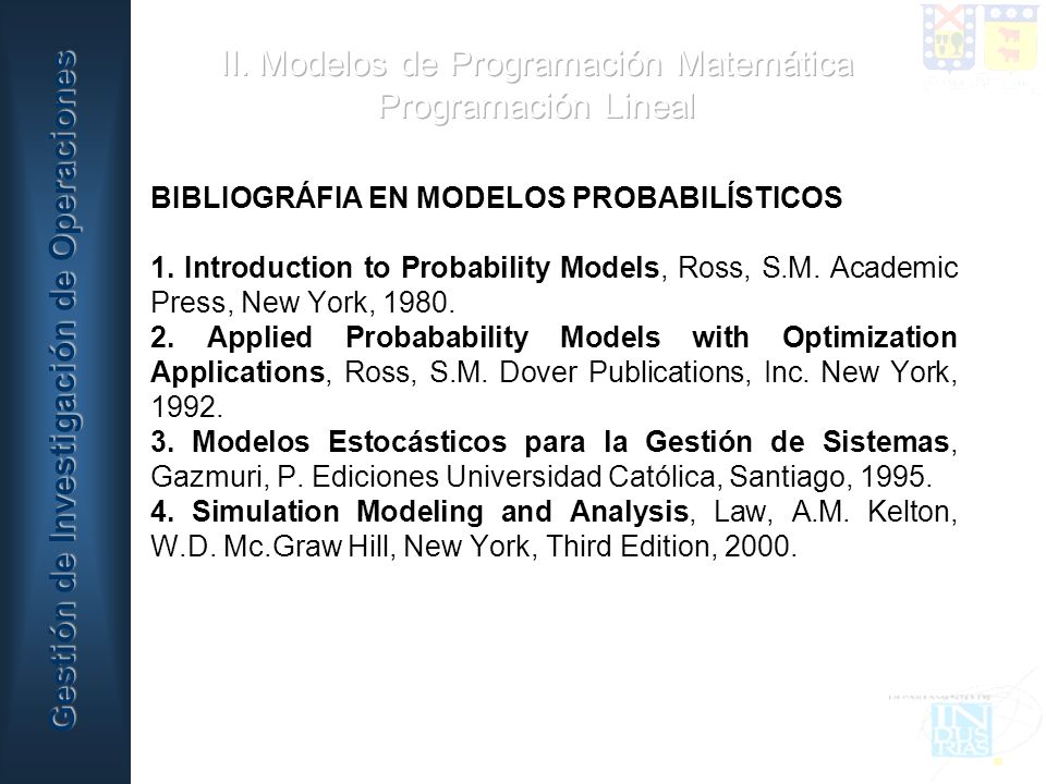 BIBLIOGRÁFIA EN MODELOS PROBABILÍSTICOS 1. Introduction to Probability Models, Ross, S.M. Academic Press, New York, 1980. 2. Applied Probabability Mod