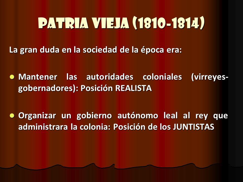 Patria Vieja (1810-1814) La gran duda en la sociedad de la época era: Mantener las autoridades coloniales (virreyes- gobernadores): Posición REALISTA