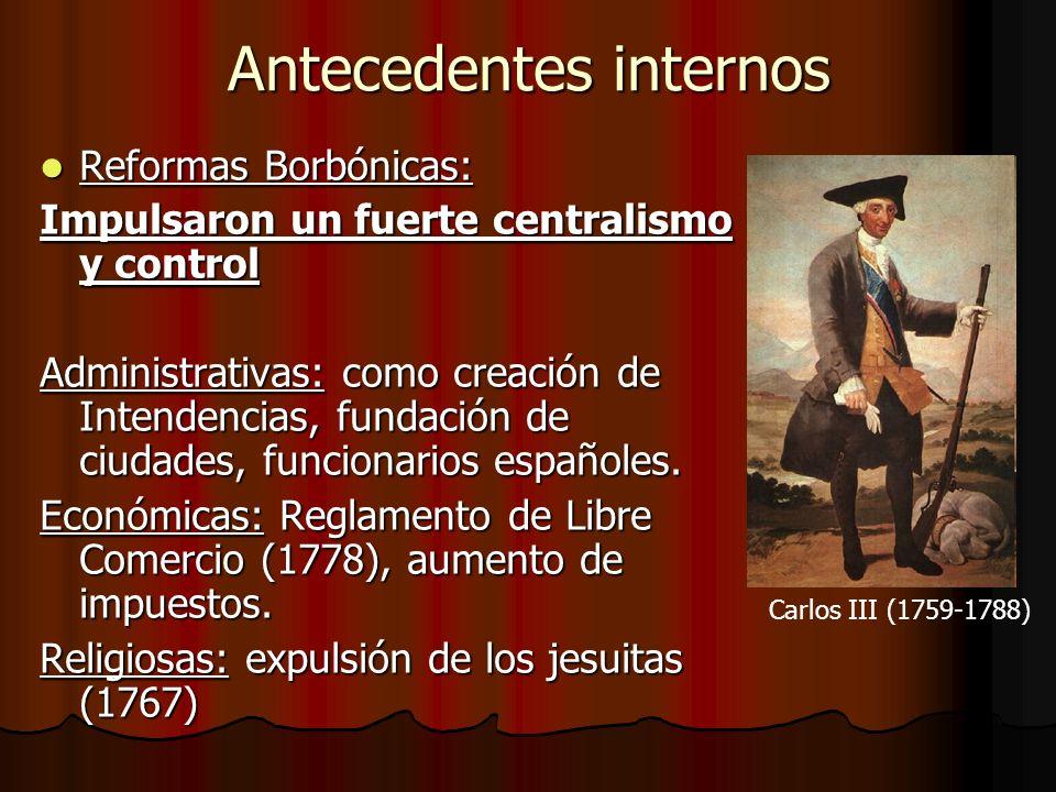 Antecedentes internos Reformas Borbónicas: Reformas Borbónicas: Impulsaron un fuerte centralismo y control Administrativas: como creación de Intendenc