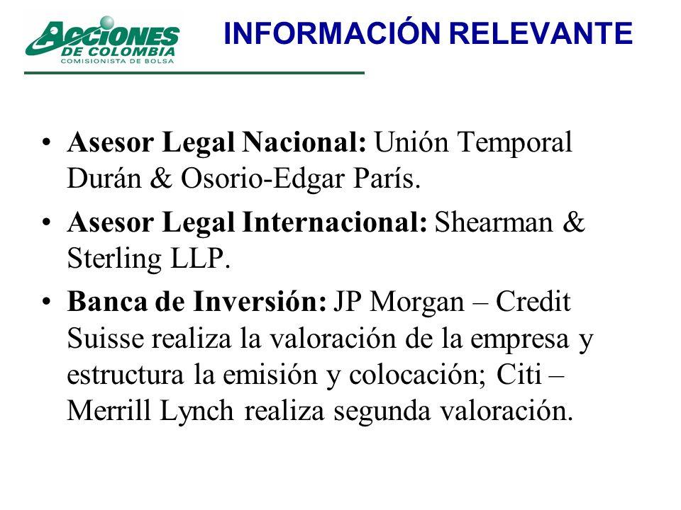 INFORMACIÓN RELEVANTE Asesor Legal Nacional: Unión Temporal Durán & Osorio-Edgar París. Asesor Legal Internacional: Shearman & Sterling LLP. Banca de