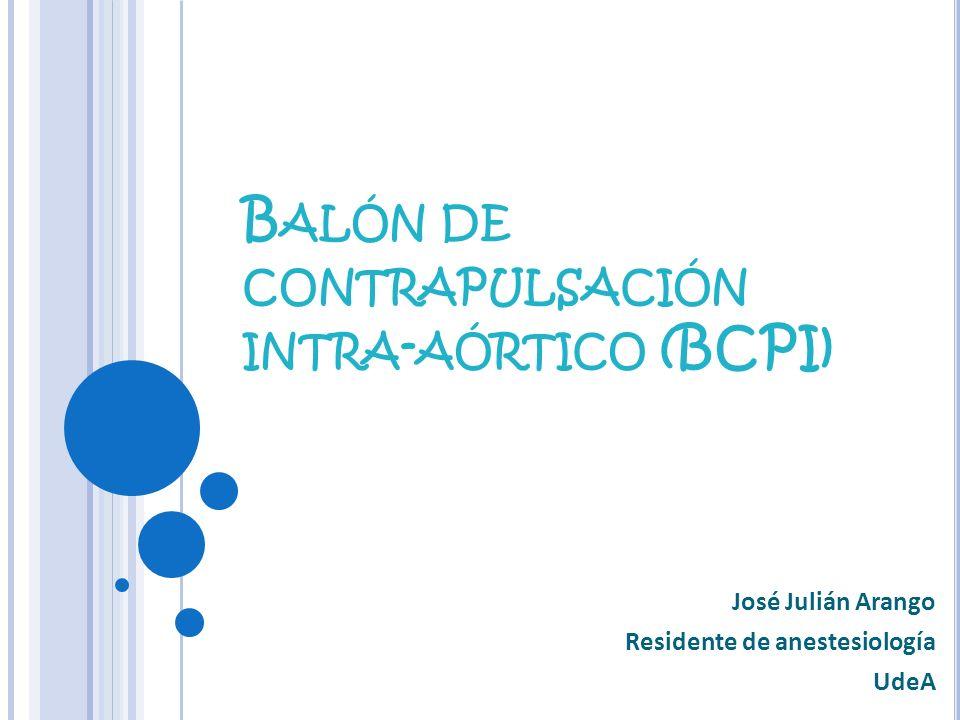 B ALÓN DE CONTRAPULSACIÓN INTRA - AÓRTICO (BCPI) José Julián Arango Residente de anestesiología UdeA