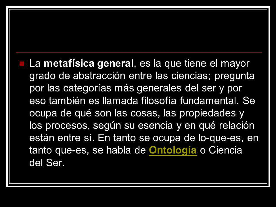 La metafísica general, es la que tiene el mayor grado de abstracción entre las ciencias; pregunta por las categorías más generales del ser y por eso t