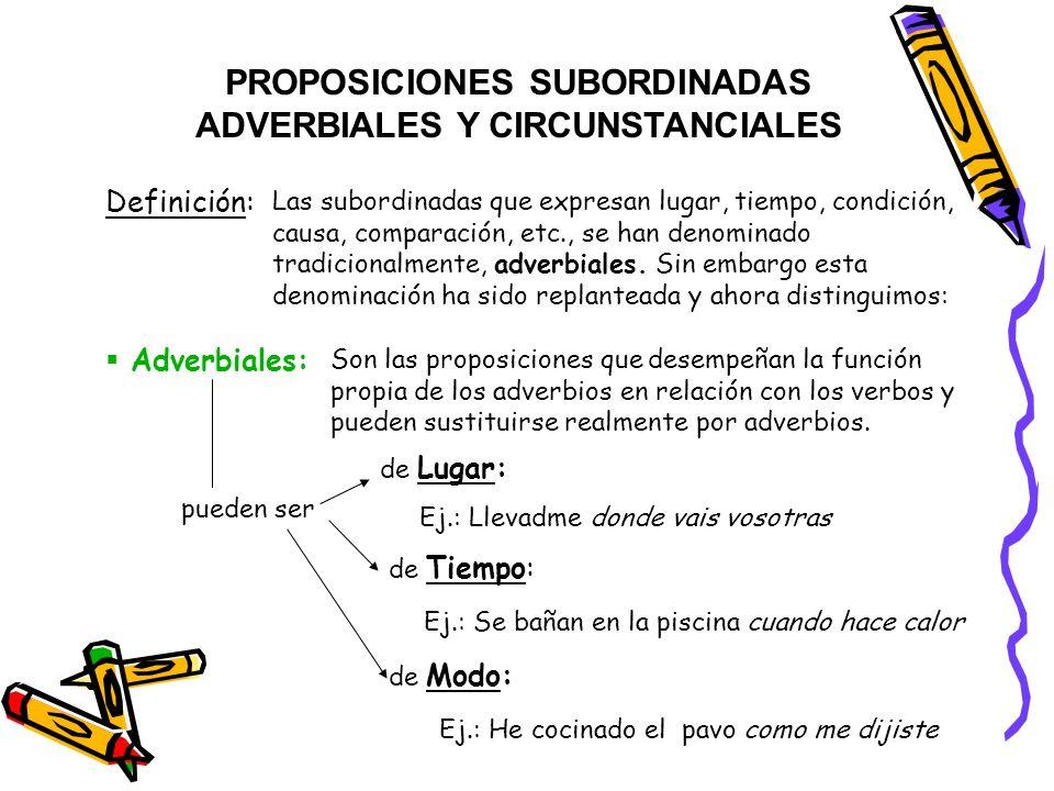 PROPOSICIONES SUBORDINADAS ADVERBIALES Y CIRCUNSTANCIALES Definición: Las subordinadas que expresan lugar, tiempo, condición, causa, comparación, etc.