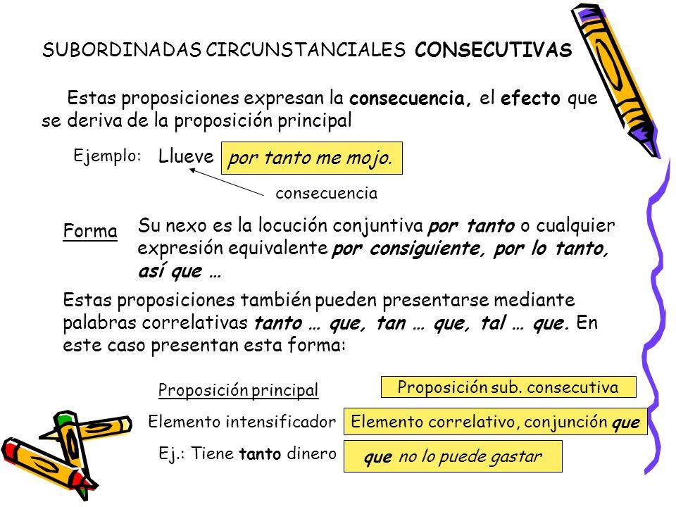 SUBORDINADAS CIRCUNSTANCIALES CONSECUTIVAS Estas proposiciones expresan la consecuencia, el efecto que se deriva de la proposición principal Ejemplo: