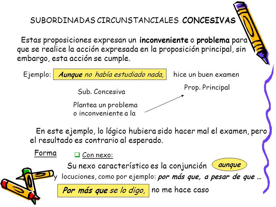 SUBORDINADAS CIRCUNSTANCIALES CONCESIVAS Estas proposiciones expresan un inconveniente o problema para que se realice la acción expresada en la propos