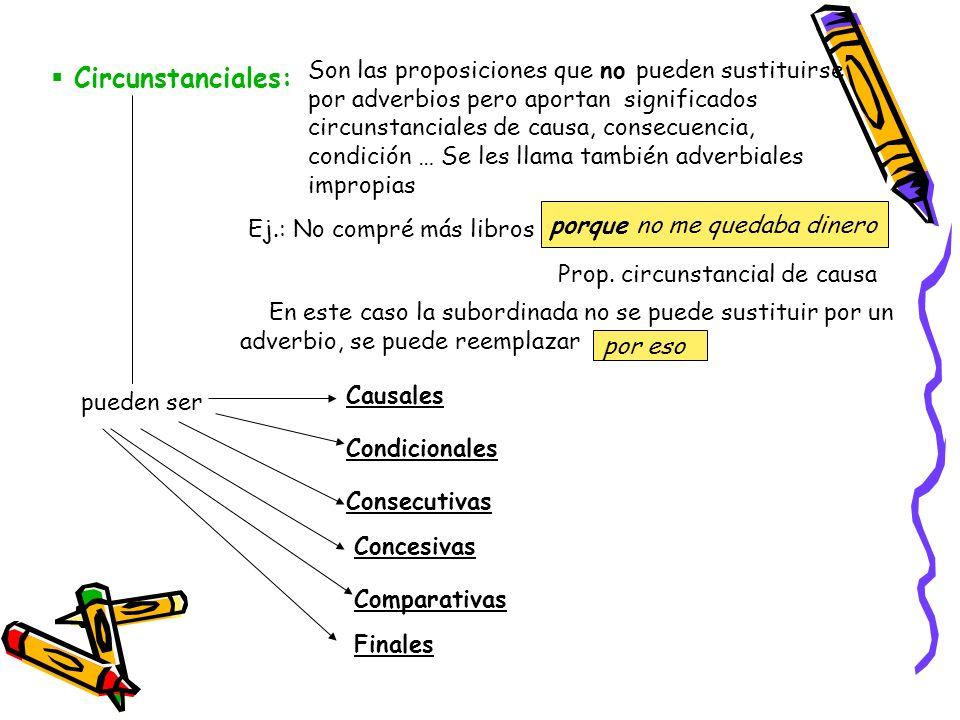 Circunstanciales: Son las proposiciones que no pueden sustituirse por adverbios pero aportan significados circunstanciales de causa, consecuencia, con