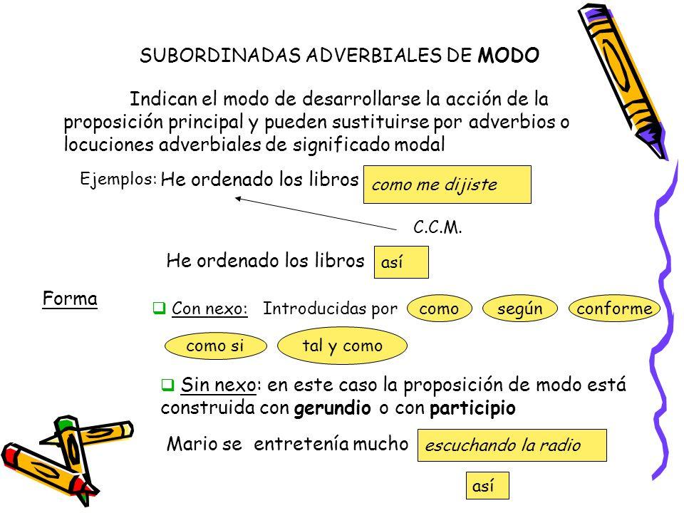 SUBORDINADAS ADVERBIALES DE MODO Indican el modo de desarrollarse la acción de la proposición principal y pueden sustituirse por adverbios o locucione