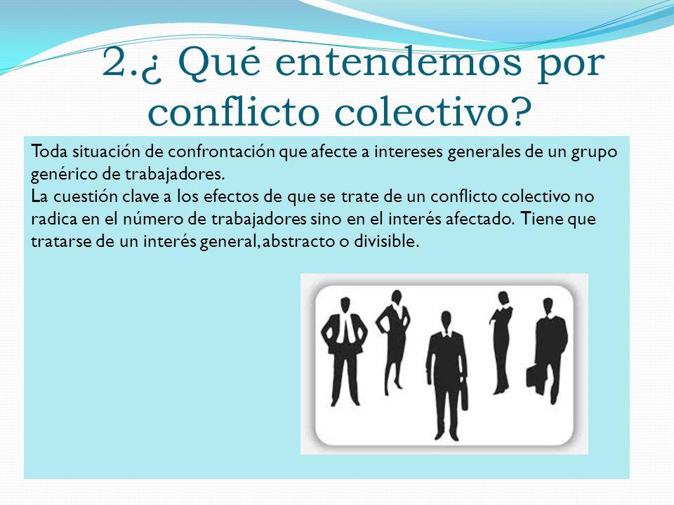 2.¿ Qué entendemos por conflicto colectivo? Toda situación de confrontación que afecte a intereses generales de un grupo genérico de trabajadores. La